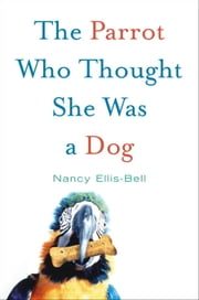 The Parrot Who Thought She Was a Dog ebook by Nancy Ellis-Bell