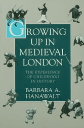 Growing Up in Medieval London - The Experience of Childhood in History ebook by Barbara A. Hanawalt
