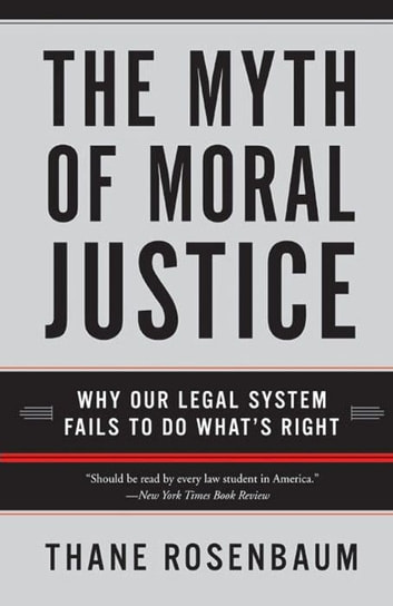 The Myth of Moral Justice - Why Our Legal System Fails to Do What's Right ebook by Thane Rosenbaum