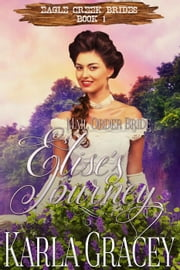Mail Order Bride - Elise's Journey - Eagle Creek Brides, #1 ebook by Karla Gracey