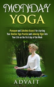 Monday Yoga: Pranayam and Sukshma-Asana's for starting Your Routine Yoga Practice and Inducing Vigor into Your Life on the first day of the Week ebook by Advait
