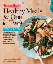 Women's Health Healthy Meals for One (or Two) Cookbook - A Simple Guide to Shopping, Prepping, and Cooking for Yourself with 175 Nutritious Recipes ebook by Editors of Women's Health, Katie Walker