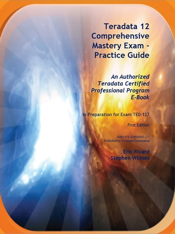 Teradata 12 Comprehensive Mastery Exam - Practice Guide ebook by Stephen Wilmes,Eric Rivard
