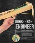 Rubber Band Engineer - Build Slingshot Powered Rockets, Rubber Band Rifles, Unconventional Catapults, and More Guerrilla Gadgets from Household Hardware ebook by Lance Akiyama