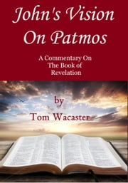 John's Vision On Patmos: A Study On Revelation ebook by Tom Wacaster