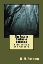 The Path to Darkness Volume 3 Three Tales of the Macabre ebook by R.M. Putnam