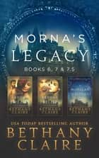 Morna's Legacy: Books 6, 7, & 7.5 - Scottish Time Travel Romances ebook by Bethany Claire