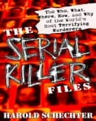 The Serial Killer Files - The Who, What, Where, How, and Why of the World's Most Terrifying Murderers ebook by Harold Schechter
