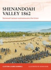 Shenandoah Valley 1862 - Stonewall Jackson outmaneuvers the Union ebook by Clayton Donnell,James Donnell,Mr Adam Hook