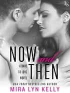 Now and Then - A Dare to Love Novel ebook by Mira Lyn Kelly