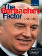 The Gorbachev Factor ebook by Archie Brown