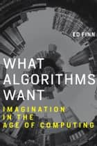 What Algorithms Want - Imagination in the Age of Computing ebook by Ed Finn