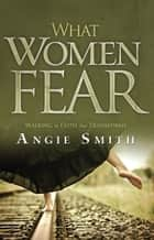 What Women Fear: Walking in Faith that Transforms - Walking in Faith that Transforms ebook by Angie Smith
