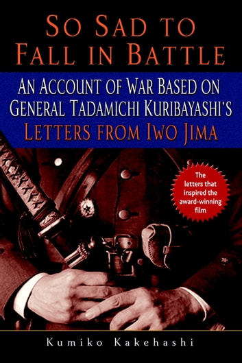 So Sad to Fall in Battle - An Account of War Based on General Tadamichi Kuribayashi's Letters from Iwo Jima ebook by Kumiko Kakehashi