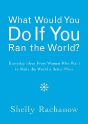 What Would You Do If You Ran The World?: Everyday Ideas From Women Who Want To Make The World A Better Place ebook by Shelly Rachanow