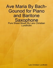 Ave Maria By Bach-Gounod for Piano and Baritone Saxophone - Pure Sheet Music By Lars Christian Lundholm ebook by Lars Christian Lundholm