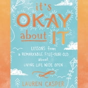It's Okay About It - Lessons from a Remarkable Five-Year-Old About Living Life Wide Open audiobook by Lauren Casper
