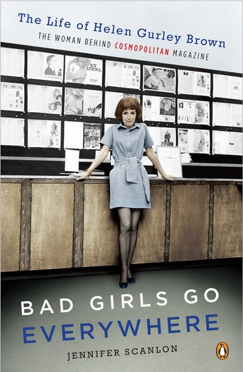 Bad Girls Go Everywhere - The Life of Helen Gurley Brown, the Woman Behind Cosmopolitan Magazine ebook by Jennifer Scanlon