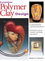 Foundations in Polymer Clay Design: Fundamental Design Elements - Explore Color, Shape, Pattern, Balance ebook by McGuire, Barbara