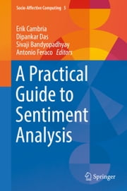 A Practical Guide to Sentiment Analysis ebook by Erik Cambria, Dipankar Das, Sivaji Bandyopadhyay,...