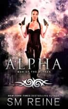 Alpha - War of the Alphas, #3 ebook by SM Reine