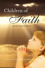 Children of Faith - Sowing Seeds for Eternity ebook by Stacey W. Smith and Sandra L. Haner
