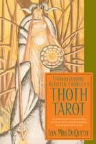 Understanding Aleister Crowley's Thoth Tarot: An Authoritative Examination of the World's Most Fascinating and Magical Tarot Cards ebook by DuQuette, Lon Milo