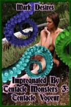 Impregnated by Tentacle Monsters 3: Tentacle Voyeur ebook by Mark Desires
