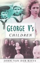George V's Children ebook by John Van der Kiste