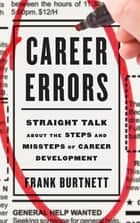 Career Errors - Straight Talk about the Steps and Missteps of Career Development ebook by Frank Burtnett