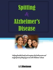 Spitting and Alzheimer's Disease - Helping you cope with excessive spitting in Alzheimer's Disease ebook by Angela Blackman