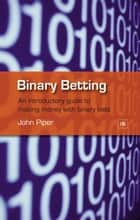 Binary Betting - An introductory guide to making money with binary bets ebook by John Piper