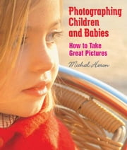 Photographing Children and Babies - How to Take Great Pictures ebook by Michal Heron