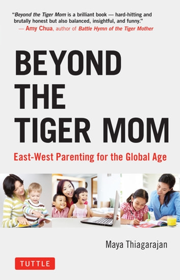 Beyond the Tiger Mom - East-West Parenting for the Global Age ebook by Maya Thiagarajan