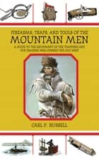 Firearms, Traps, and Tools of the Mountain Men - A Guide to the Equipment of the Trappers and Fur Traders Who Opened the Old West ebook by Carl P. Russell