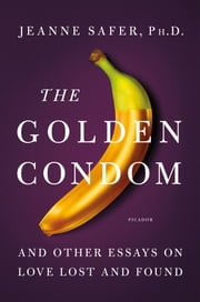 The Golden Condom - And Other Essays on Love Lost and Found ebook by Jeanne Safer