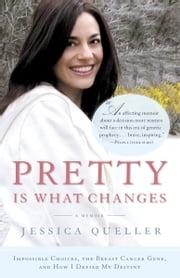 Pretty Is What Changes - Impossible Choices, The Breast Cancer Gene, and How I Defied My Destiny ebook by Jessica Queller