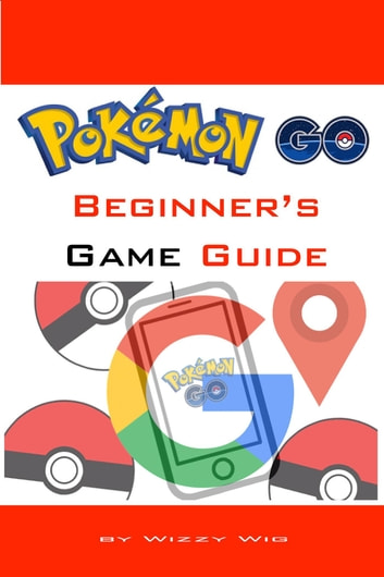 Pokémon Go Beginner's Game Guide ebook by Wizzy Wig