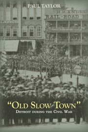 """Old Slow Town"" - Detroit During the Civil War ebook by Paul Taylor"