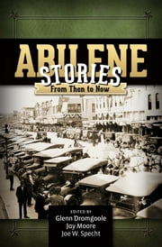 Abilene Stories - From Then to Now ebook by Glenn Dromgoole,Jay Moore,Joe W. Specht