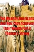 Ten Wealthy Americans And How They Achieved Their Wealth! Part 3 ebook by Thomas J. Strang