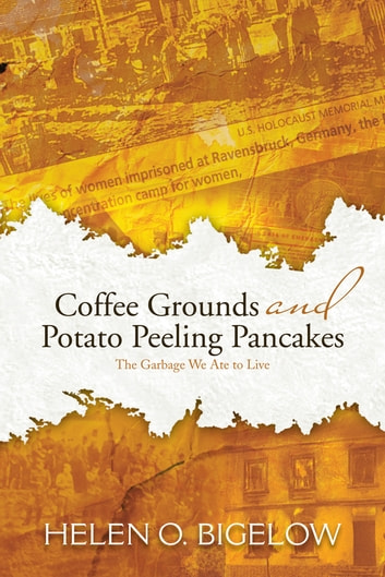 Coffee Grounds and Potato Peeling Pancakes - The Garbage We Ate to Live ebook by Helen O. Bigelow