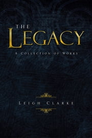 The Legacy - A Collection of Works ebook by Leigh Clarke