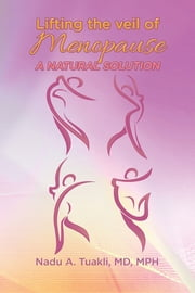Lifting the Veil of Menopause - A Natural Solution ebook by Nadu A. Tuakli, MD, MPH