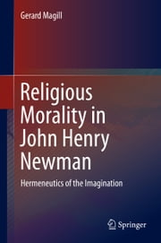 Religious Morality in John Henry Newman - Hermeneutics of the Imagination ebook by Gerard Magill