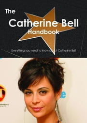 The Catherine Bell Handbook - Everything you need to know about Catherine Bell ebook by Smith, Emily