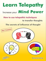 Learn Telepathy - increase your Mind Power. How to use telepathic techniques to transfer thoughts. The secrets of influence of thought. - The 7 lessons ebook by Raymond Hesting,Frank Stange,Antje Gerner,Steiner-Verlag