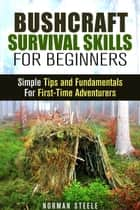 Bushcraft Survival Skills for Beginners: Simple Tips and Fundamentals for First-Time Adventurers - Bushcraft & Prepping ebook by Norman Steele