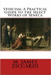 Stoicism: A Practical Guide to the Select Works of Seneca ebook by M. James Ziccardi
