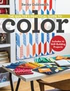 The Quilter's Practical Guide to Color - Includes 10 Skill-Building Projects ebook by Becky Goldsmith